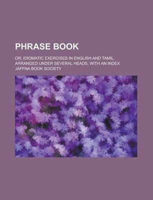 Phrase Book; Or, Idiomatic Exercises in English and Tamil. Arranged Under Several Heads, with an Index