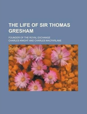 The Life of Sir Thomas Gresham; Founder of the Royal Exchange