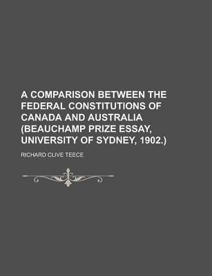 A Comparison Between the Federal Constitutions of Canada and Australia (Beauchamp Prize Essay, University of Sydney, 1902.)