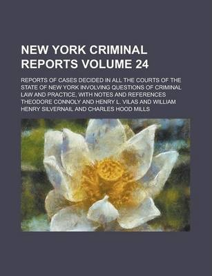 New York Criminal Reports; Reports of Cases Decided in All the Courts of the State of New York Involving Questions of Criminal Law and Practice, with Notes and References Volume 24