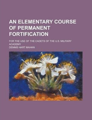 An Elementary Course of Permanent Fortification; For the Use of the Cadets of the U.S. Military Academy