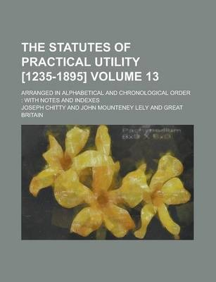 The Statutes of Practical Utility [1235-1895]; Arranged in Alphabetical and Chronological Order