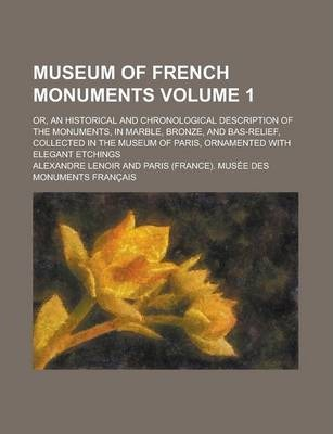 Museum of French Monuments; Or, an Historical and Chronological Description of the Monuments, in Marble, Bronze, and Bas-Relief, Collected in the Museum of Paris, Ornamented with Elegant Etchings Volume 1