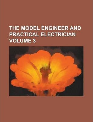 The Model Engineer and Practical Electrician Volume 3