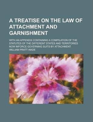 A Treatise on the Law of Attachment and Garnishment; With an Appendix Containing a Compilation of the Statutes of the Different States and Territories Now Inforce Governing Suits by Attachment