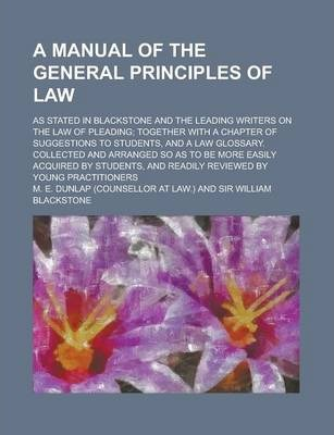 A Manual of the General Principles of Law; As Stated in Blackstone and the Leading Writers on the Law of Pleading; Together with a Chapter of Suggestions to Students, and a Law Glossary. Collected and Arranged So as to Be More Easily