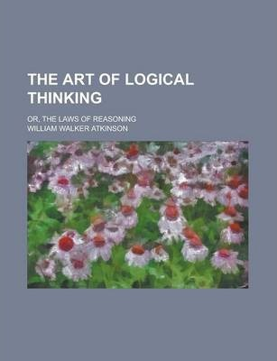 The Art of Logical Thinking; Or, the Laws of Reasoning