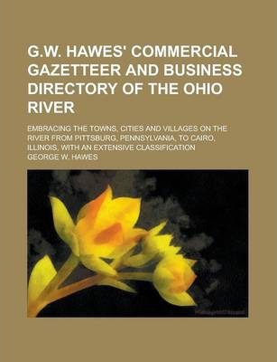 G.W. Hawes' Commercial Gazetteer and Business Directory of the Ohio River; Embracing the Towns, Cities and Villages on the River from Pittsburg, Pennsylvania, to Cairo, Illinois, with an Extensive Classification