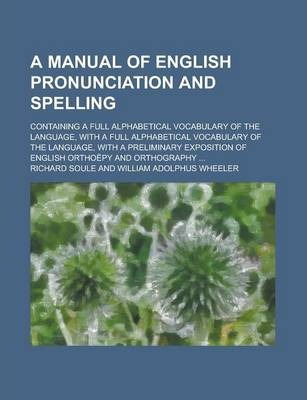 A Manual of English Pronunciation and Spelling; Containing a Full Alphabetical Vocabulary of the Language, with a Full Alphabetical Vocabulary of the Language, with a Preliminary Exposition of English Orthoepy and Orthography ...