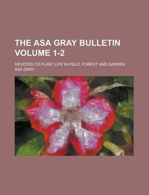 The Asa Gray Bulletin; Devoted to Plant Life in Field, Forest and Garden Volume 1-2