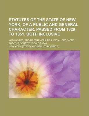 Statutes of the State of New York, of a Public and General Character, Passed from 1829 to 1851, Both Inclusive; With Notes, and References to Judicial Decisions, and the Constitution of 1846