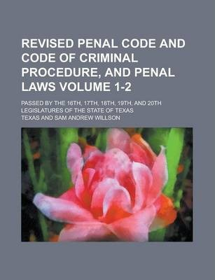 Revised Penal Code and Code of Criminal Procedure, and Penal Laws; Passed by the 16th, 17th, 18th, 19th, and 20th Legislatures of the State of Texas Volume 1-2