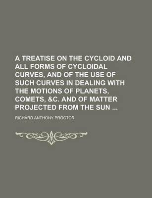 A Treatise on the Cycloid and All Forms of Cycloidal Curves, and of the Use of Such Curves in Dealing with the Motions of Planets, Comets, &C. and of Matter Projected from the Sun