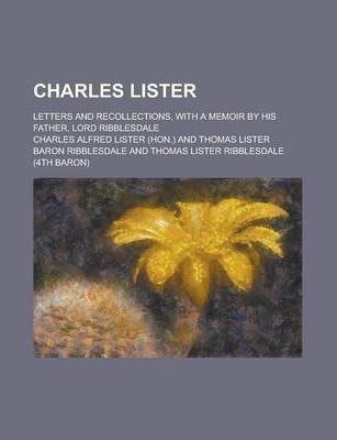 Charles Lister; Letters and Recollections, with a Memoir by His Father, Lord Ribblesdale