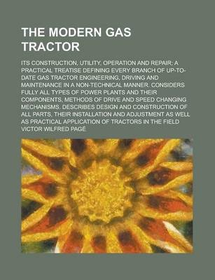 The Modern Gas Tractor; Its Construction, Utility, Operation and Repair; A Practical Treatise Defining Every Branch of Up-To-Date Gas Tractor Engineering, Driving and Maintenance in a Non-Technical Manner. Considers Fully All Types of