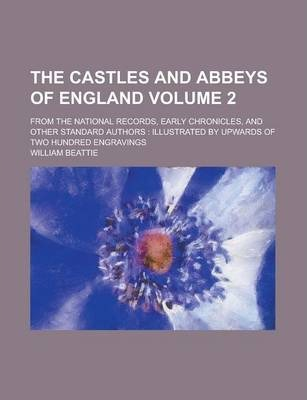 The Castles and Abbeys of England; From the National Records, Early Chronicles, and Other Standard Authors
