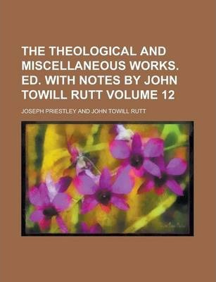 The Theological and Miscellaneous Works. Ed. with Notes by John Towill Rutt Volume 12