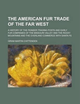 The American Fur Trade of the Far West; A History of the Pioneer Trading Posts and Early Fur Companies of the Missouri Valley and the Rocky Mountains and the Overland Commerce with Santa Fe ...