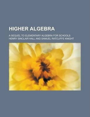 Higher Algebra; A Sequel to Elementary Algebra for Schools