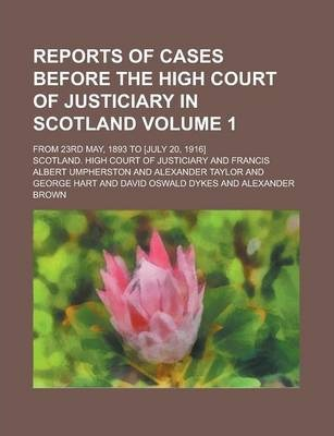 Reports of Cases Before the High Court of Justiciary in Scotland; From 23rd May, 1893 to [July 20, 1916] Volume 1