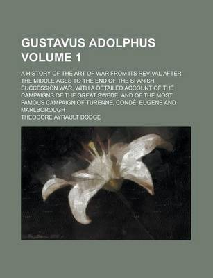 Gustavus Adolphus; A History of the Art of War from Its Revival After the Middle Ages to the End of the Spanish Succession War, with a Detailed Account of the Campaigns of the Great Swede, and of the Most Famous Campaign of Volume 1