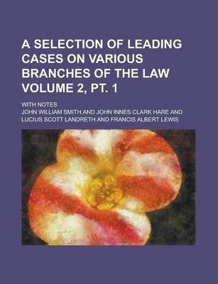 A Selection of Leading Cases on Various Branches of the Law; With Notes Volume 2, PT. 1