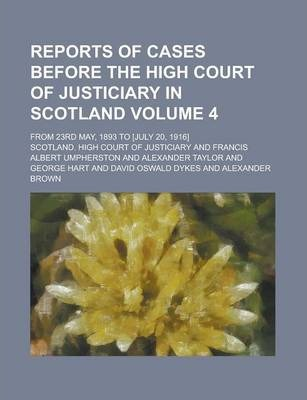 Reports of Cases Before the High Court of Justiciary in Scotland; From 23rd May, 1893 to [July 20, 1916] Volume 4