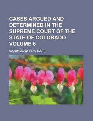 Cases Argued and Determined in the Supreme Court of the State of Colorado Volume 6