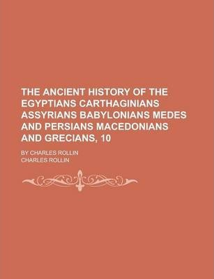 The Ancient History of the Egyptians Carthaginians Assyrians Babylonians Medes and Persians Macedonians and Grecians, 10; By Charles Rollin