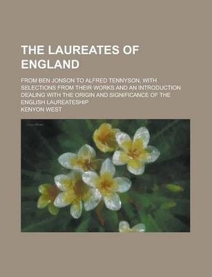 The Laureates of England; From Ben Jonson to Alfred Tennyson, with Selections from Their Works and an Introduction Dealing with the Origin and Significance of the English Laureateship