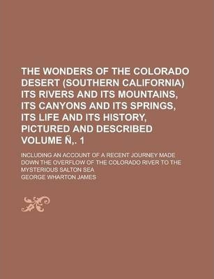 The Wonders of the Colorado Desert (Southern California) Its Rivers and Its Mountains, Its Canyons and Its Springs, Its Life and Its History, Pictured and Described; Including an Account of a Recent Journey Made Down the Volume N . 1