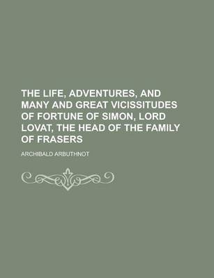The Life, Adventures, and Many and Great Vicissitudes of Fortune of Simon, Lord Lovat, the Head of the Family of Frasers