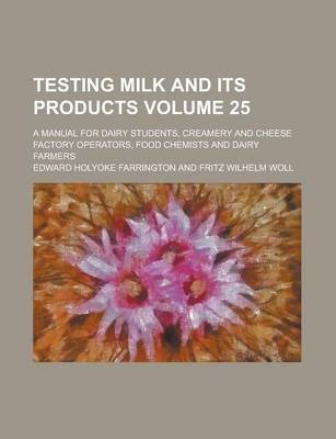 Testing Milk and Its Products; A Manual for Dairy Students, Creamery and Cheese Factory Operators, Food Chemists and Dairy Farmers Volume 25