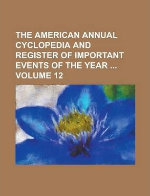 The American Annual Cyclopedia and Register of Important Events of the Year Volume 12