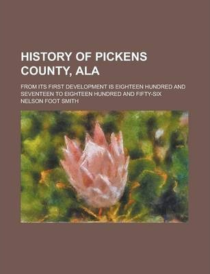 History of Pickens County, ALA; From Its First Development Is Eighteen Hundred and Seventeen to Eighteen Hundred and Fifty-Six