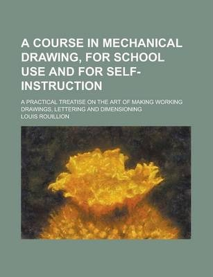 A Course in Mechanical Drawing, for School Use and for Self-Instruction; A Practical Treatise on the Art of Making Working Drawings, Lettering and Dimensioning