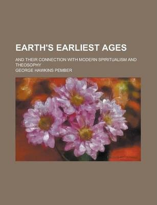 Earth's Earliest Ages; And Their Connection with Modern Spiritualism and Theosophy