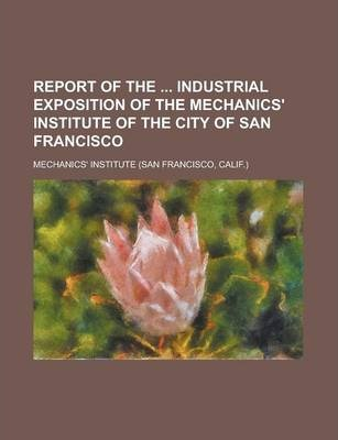 Report of the Industrial Exposition of the Mechanics' Institute of the City of San Francisco