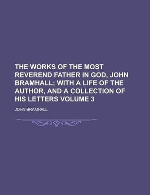 The Works of the Most Reverend Father in God, John Bramhall Volume 3