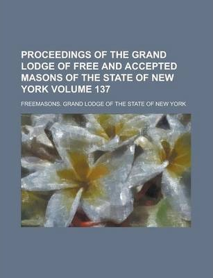 Proceedings of the Grand Lodge of Free and Accepted Masons of the State of New York Volume 137