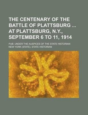 The Centenary of the Battle of Plattsburg at Plattsburg, N.Y., September 6 to 11, 1914; Pub. Under the Auspices of the State Historian
