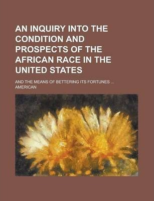 An Inquiry Into the Condition and Prospects of the African Race in the United States; And the Means of Bettering Its Fortunes ...