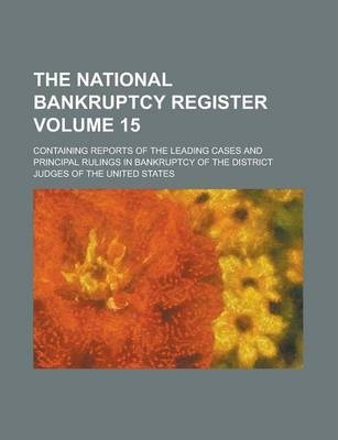 The National Bankruptcy Register; Containing Reports of the Leading Cases and Principal Rulings in Bankruptcy of the District Judges of the United States Volume 15