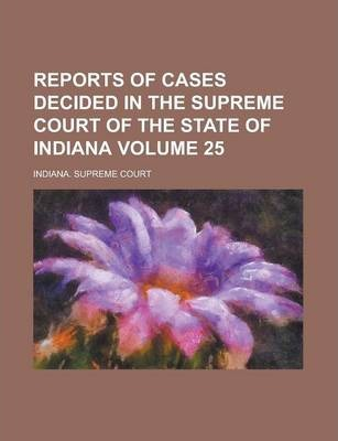 Reports of Cases Decided in the Supreme Court of the State of Indiana Volume 25