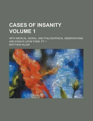 Cases of Insanity; With Medical, Moral, and Philosophical Observations and Essays Upon Them. PT. 1 Volume 1