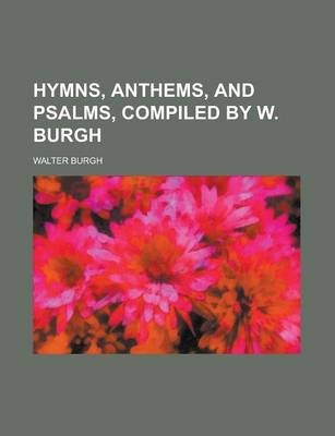 Hymns, Anthems, and Psalms, Compiled by W. Burgh