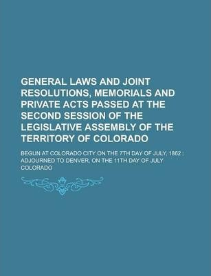 General Laws and Joint Resolutions, Memorials and Private Acts Passed at the Second Session of the Legislative Assembly of the Territory of Colorado; Begun at Colorado City on the 7th Day of July, 1862