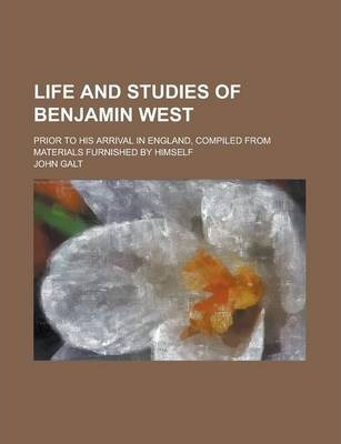 Life and Studies of Benjamin West; Prior to His Arrival in England, Compiled from Materials Furnished by Himself