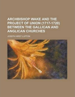 Archbishop Wake and the Project of Union (1717-1720) Between the Gallican and Anglican Churches