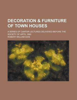 Decoration & Furniture of Town Houses; A Series of Cantor Lectures Delivered Before the Society of Arts, 1880